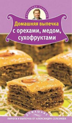 Александр Селезнев  - Домашняя выпечка с орехами, медом, сухофруктами  (2011) pdf