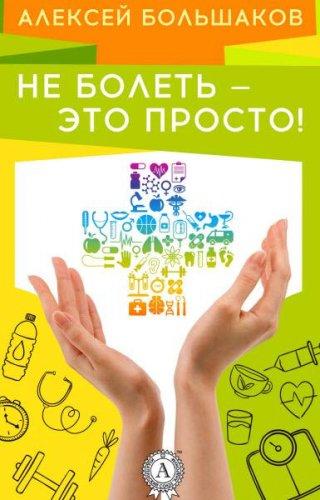 А. Большаков - Не болеть – это просто! (2016) rtf, fb2